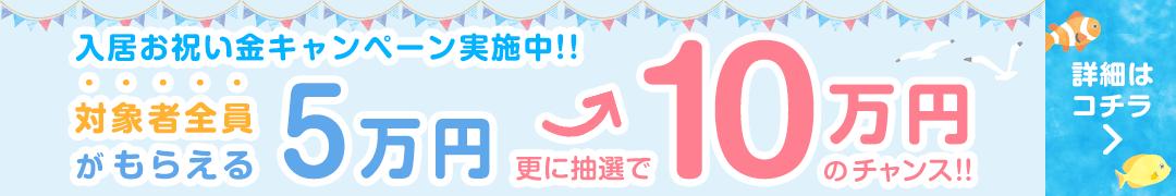 入居お祝い金キャンペーン 対象者全員がもらえる5万円 更に抽選で10万円のチャンス! 詳しくはコチラ