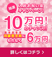 入居お祝い金キャンペーン 対象者全員がもらえる6万円 更に抽選で10万円のチャンス! 詳しくはコチラ