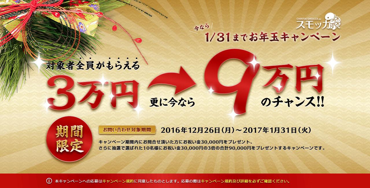 賃貸スモッカ 今なら1/31までお年玉キャンペーン 対象者全員がもらえる3万円 更に今なら 9万円のチャンス! 期間限定 お問い合わせ対象期間 2016年12月26日(月)から2017年1月21日(火)キャンペーン期間内にお問合せ頂いた方にお祝い金30,000円をプレゼント、さらに抽選で選ばれた10名様にお祝い金30,000円の3倍の合計90,000円をプレゼントするキャンペーンです。 本キャンペーンへの応募はキャンペーン規約に同意したものとします。応募の際はキャンペーン規約及び詳細を必ずご確認ください。