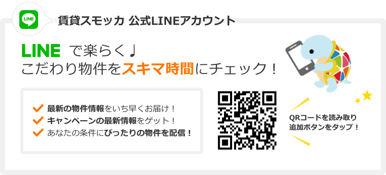 賃貸スモッカ公式LINEアカウント LINEで楽らく。 こだわり条件を隙間時間にチェック! 最新の物件情報をいち早くお届け! キャンペーンの最新情報をゲット! あなたの条件にぴったりの物件を配信! QRコードを読み取り追加ボタンをタップ!